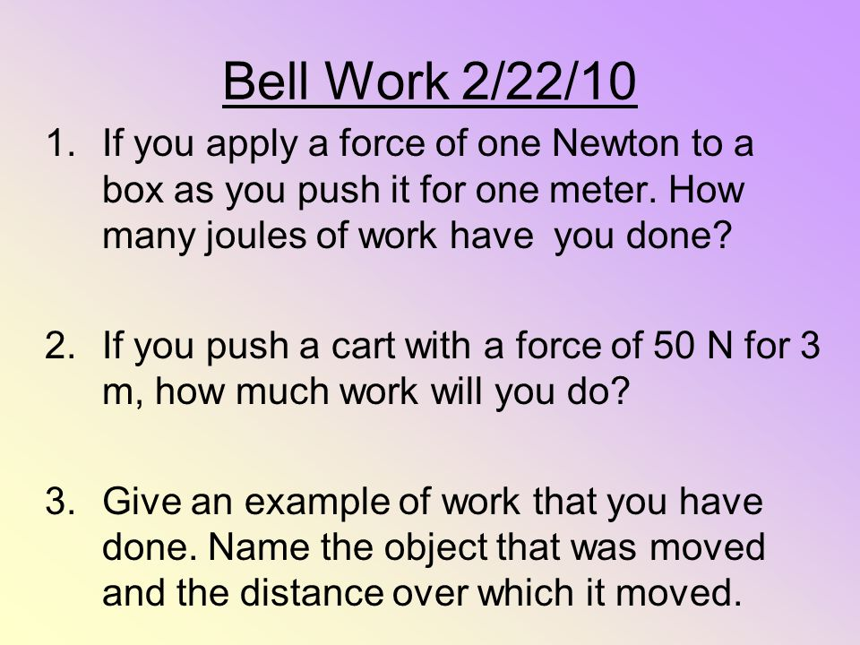 Bell Work 2/22/10 If you apply a force of one Newton to a box as you push it for one meter. How many joules of work have you done