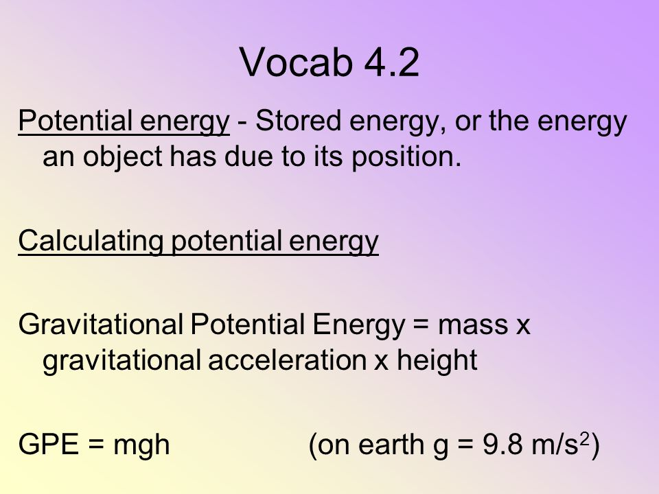 Vocab 4.2 Potential energy - Stored energy, or the energy an object has due to its position. Calculating potential energy.