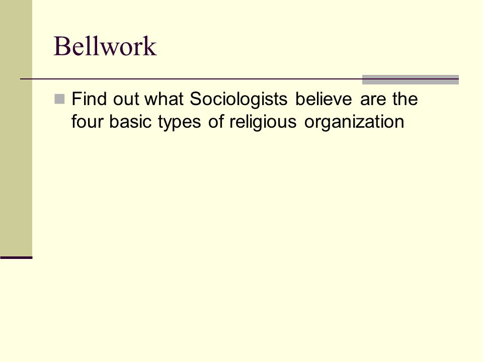 Bellwork Find out what Sociologists believe are the four basic types of religious organization