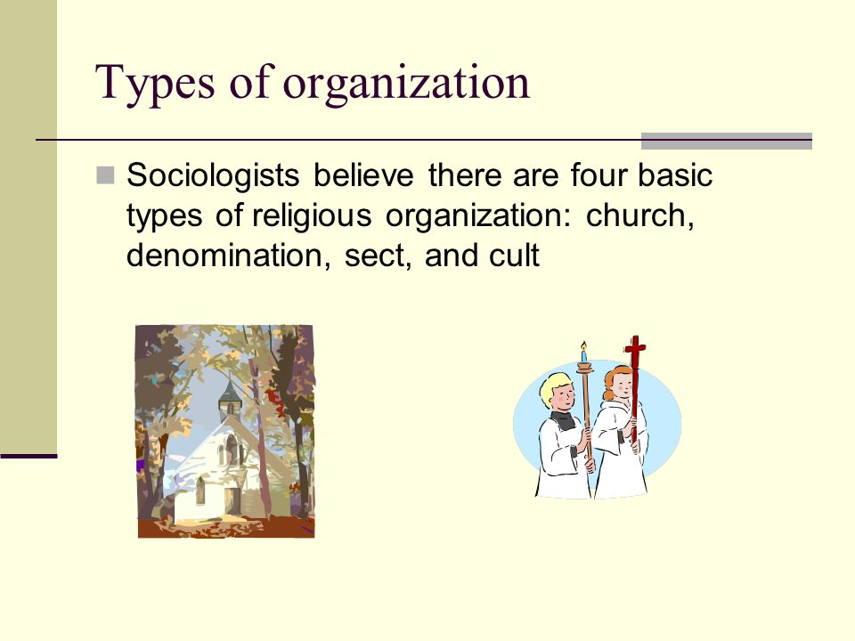 Types of organization Sociologists believe there are four basic types of religious organization: church, denomination, sect, and cult.