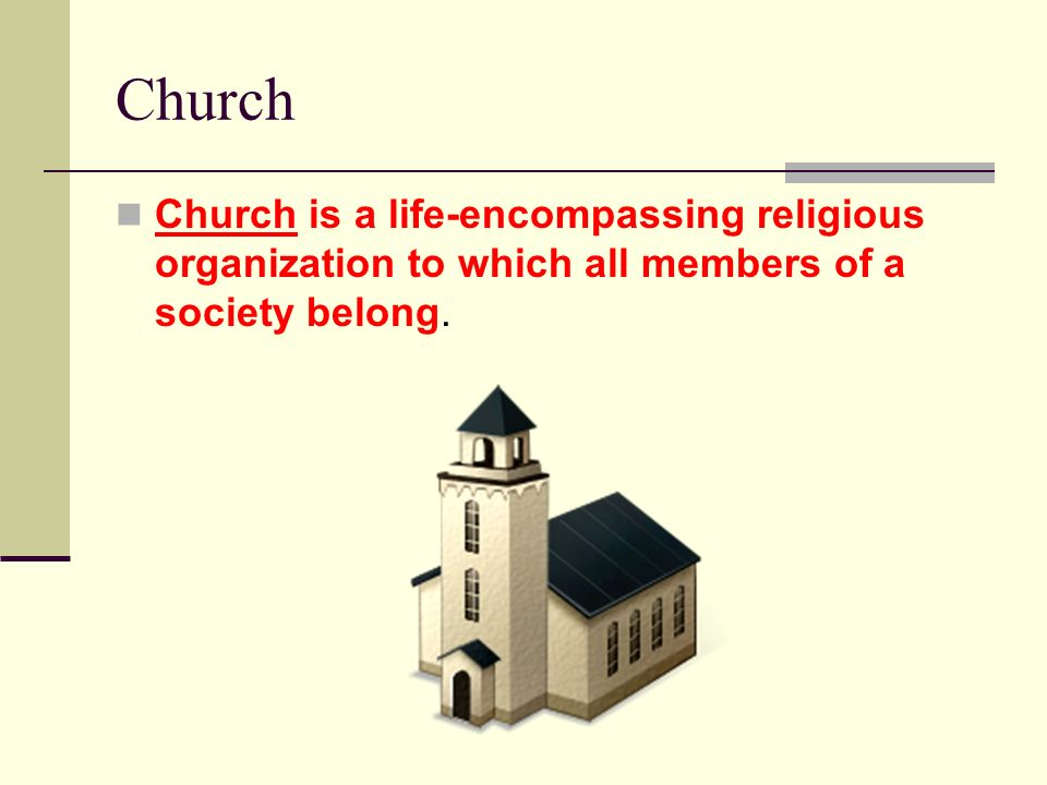 Church Church is a life-encompassing religious organization to which all members of a society belong.