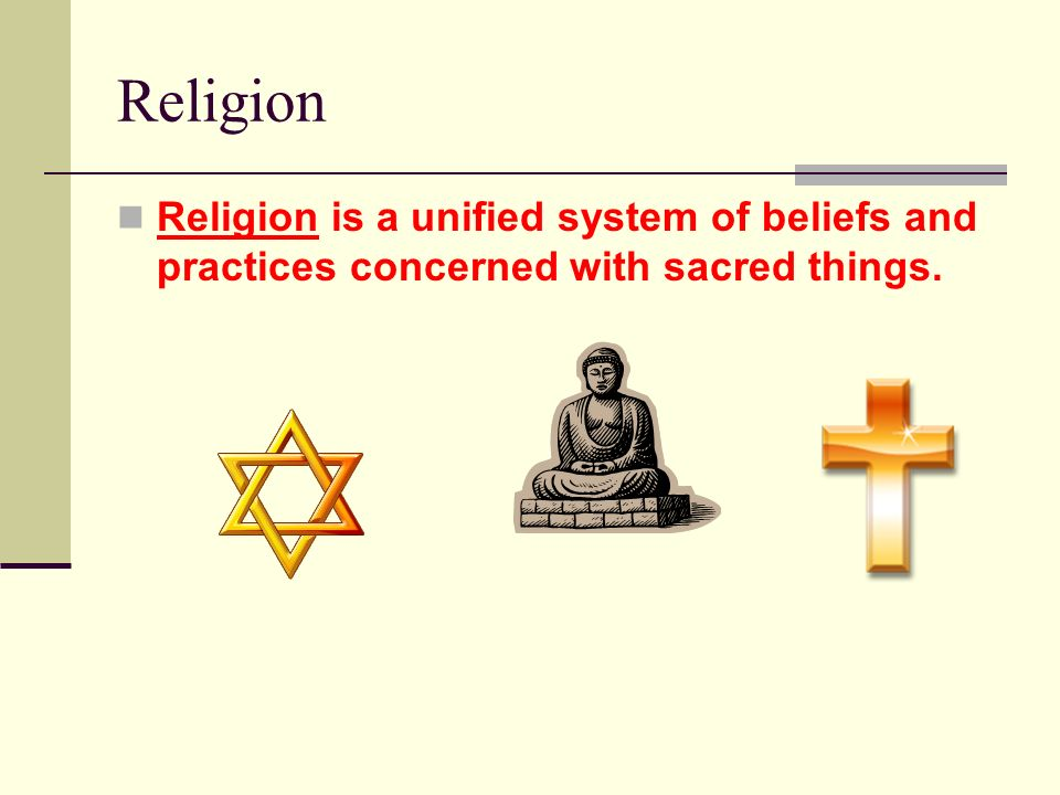 Religion Religion is a unified system of beliefs and practices concerned with sacred things.