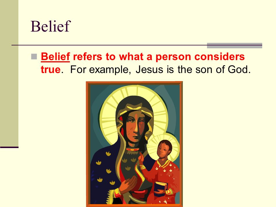 Belief Belief refers to what a person considers true. For example, Jesus is the son of God.