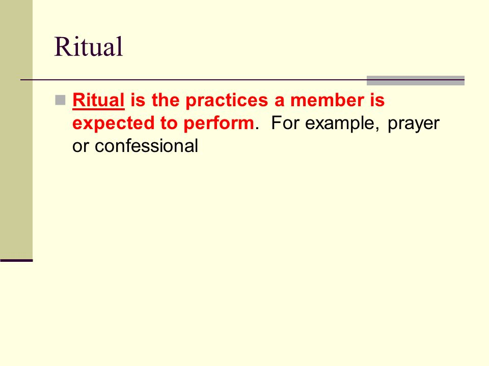 Ritual Ritual is the practices a member is expected to perform. For example, prayer or confessional.