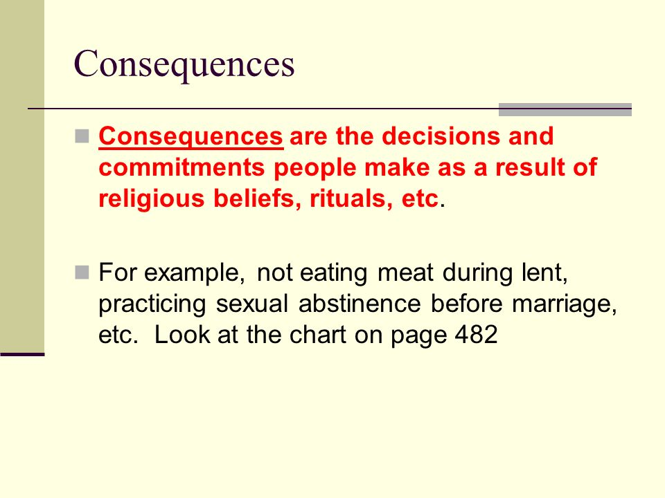 Consequences Consequences are the decisions and commitments people make as a result of religious beliefs, rituals, etc.