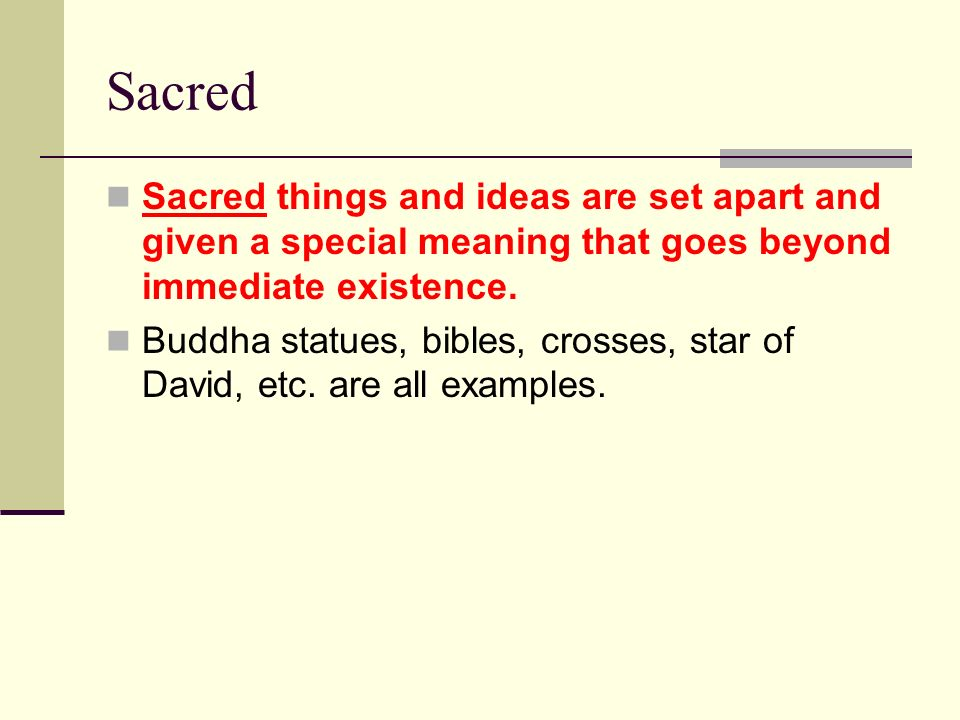 Sacred Sacred things and ideas are set apart and given a special meaning that goes beyond immediate existence.