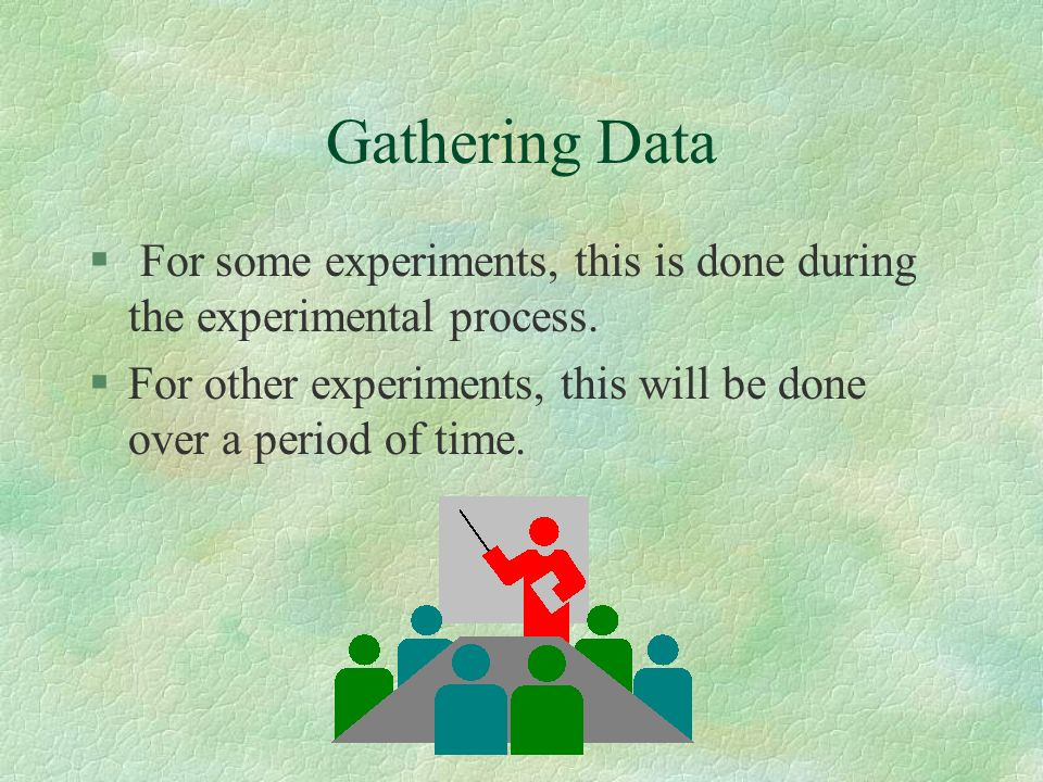 Gathering Data For some experiments, this is done during the experimental process.