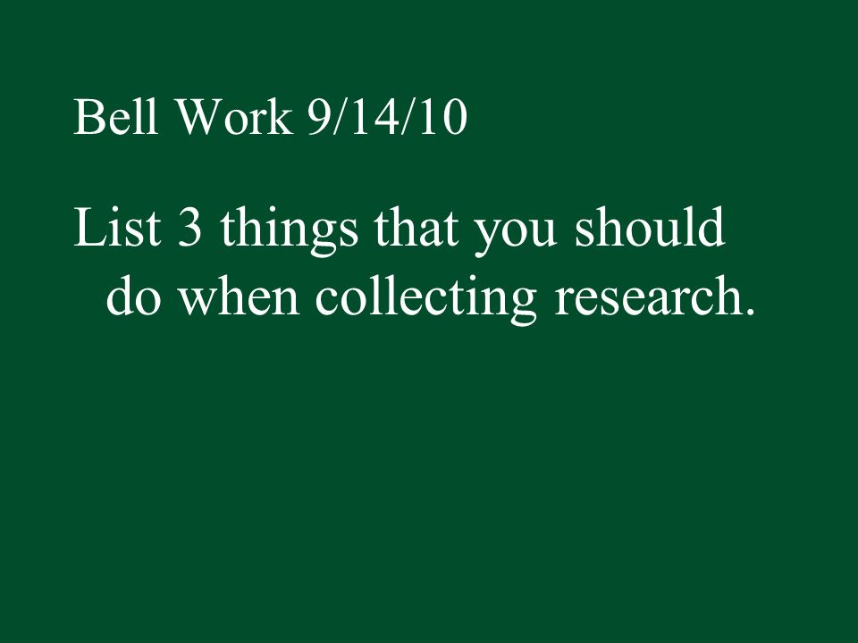 List 3 things that you should do when collecting research.