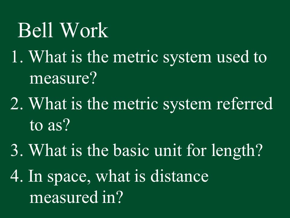 Bell Work 1. What is the metric system used to measure