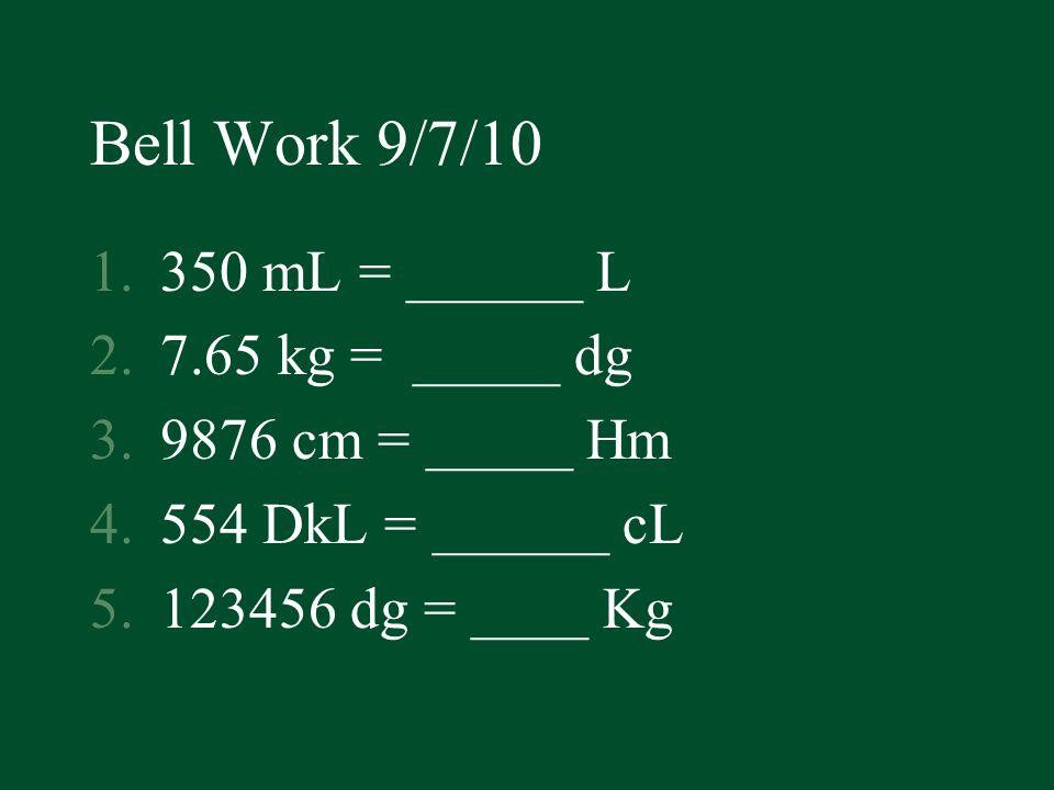 Bell Work 9/7/10 350 mL = ______ L 7.65 kg = _____ dg