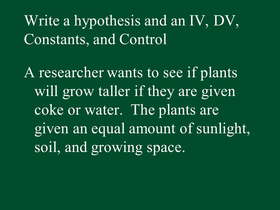 Write a hypothesis and an IV, DV, Constants, and Control