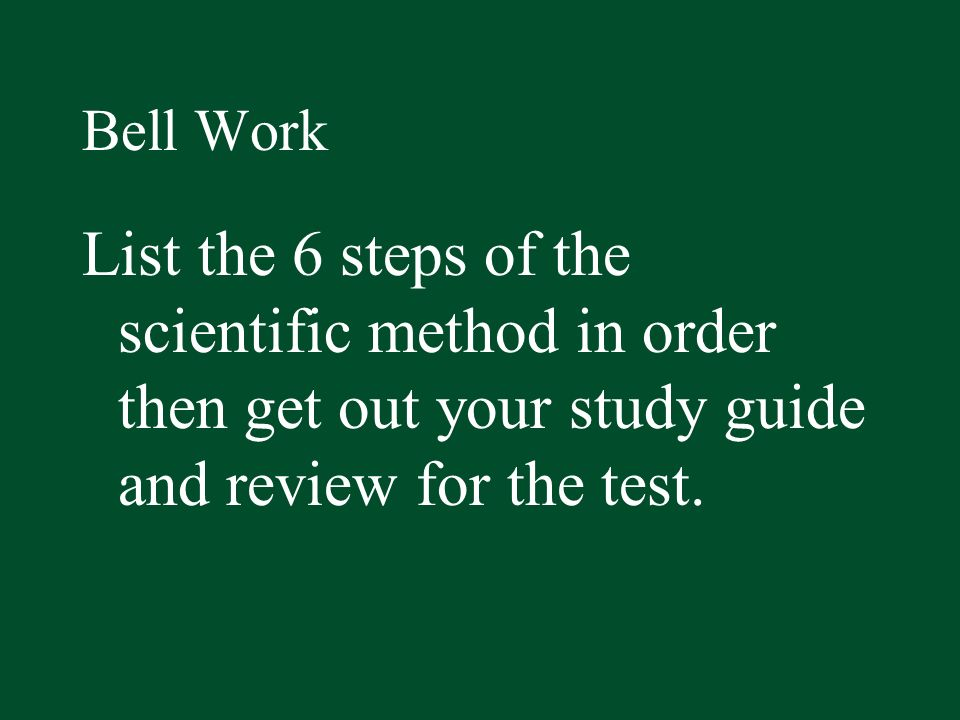 Bell WorkList the 6 steps of the scientific method in order then get out your study guide and review for the test.