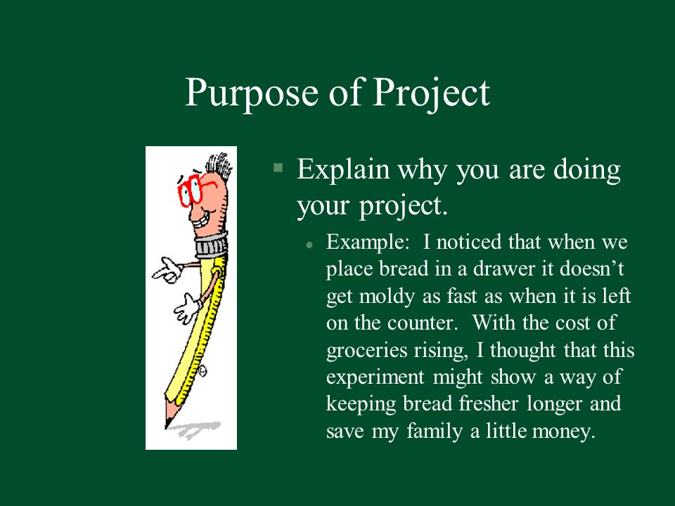 Purpose of Project Explain why you are doing your project.