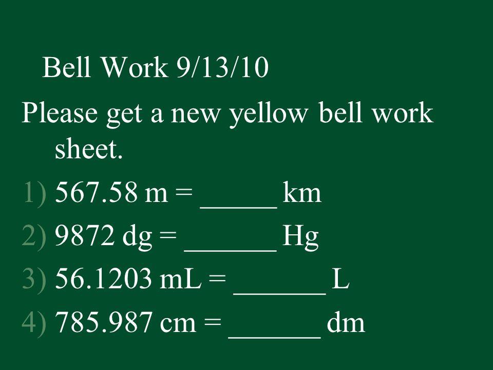 Bell Work 9/13/10 Please get a new yellow bell work sheet. 567.58 m = _____ km. 9872 dg = ______ Hg.