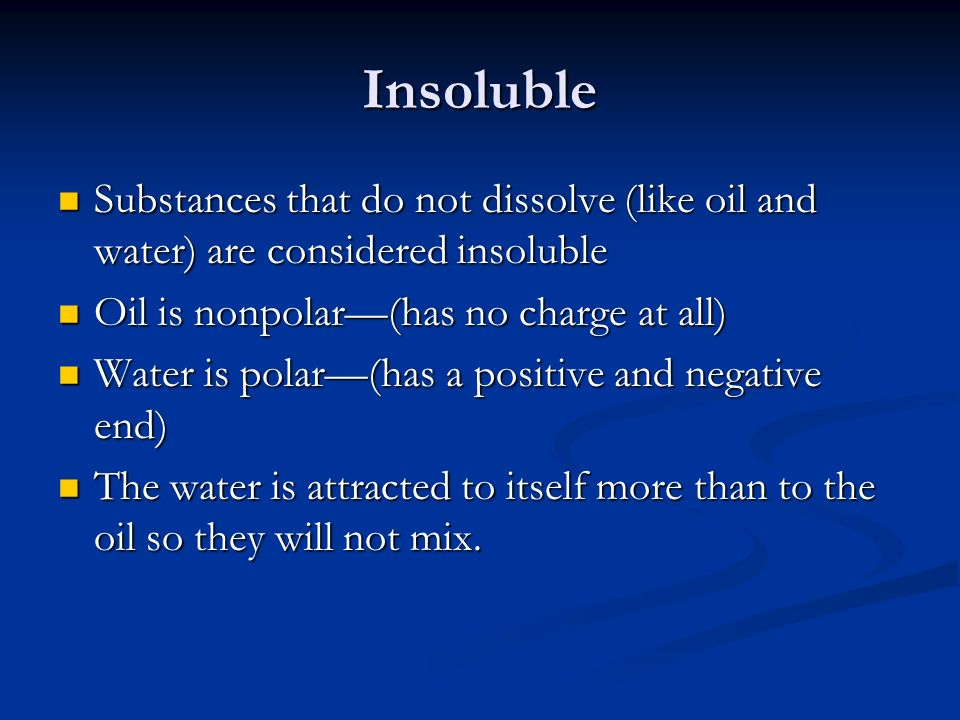Insoluble Substances that do not dissolve (like oil and water) are considered insoluble. Oil is nonpolar—(has no charge at all)