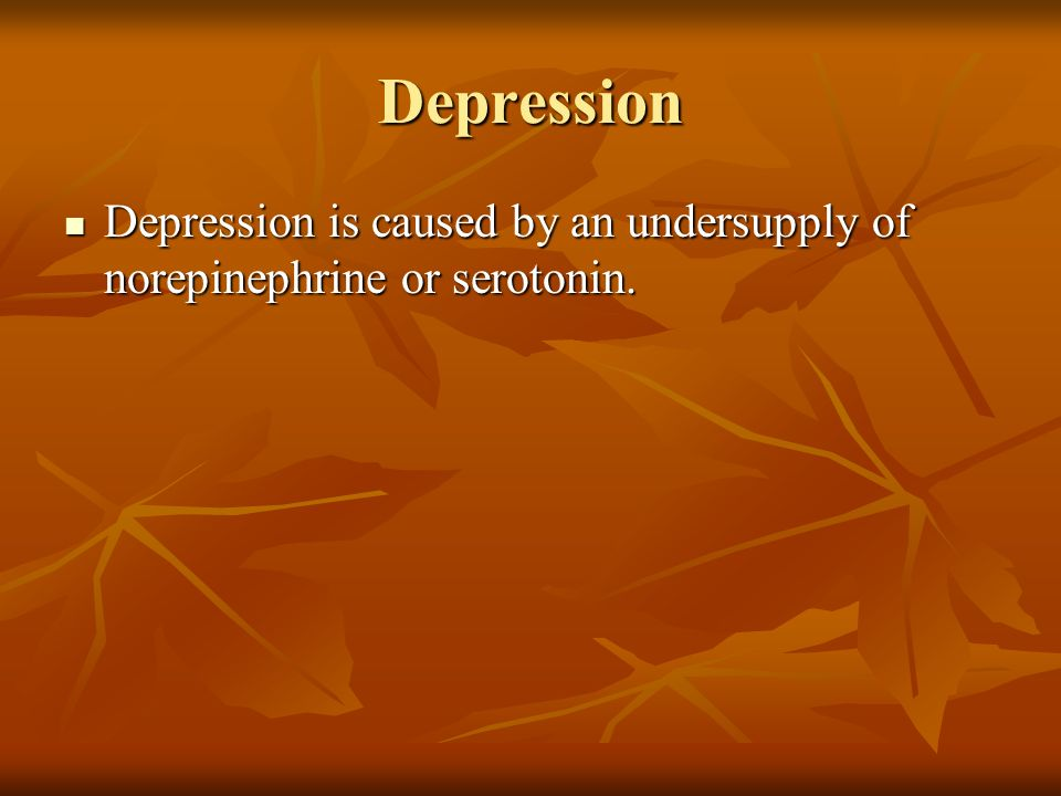 Depression Depression is caused by an undersupply of norepinephrine or serotonin.