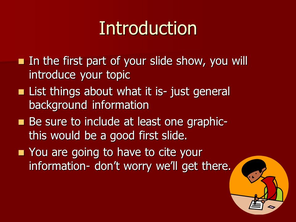 Introduction In the first part of your slide show, you will introduce your topic. List things about what it is- just general background information.
