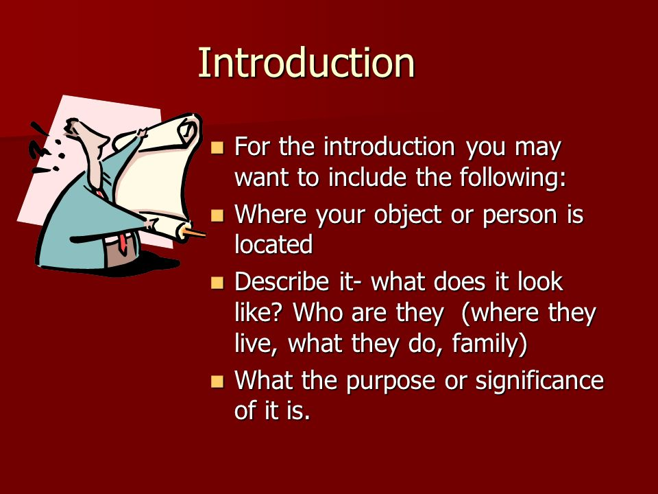 Introduction For the introduction you may want to include the following: Where your object or person is located.
