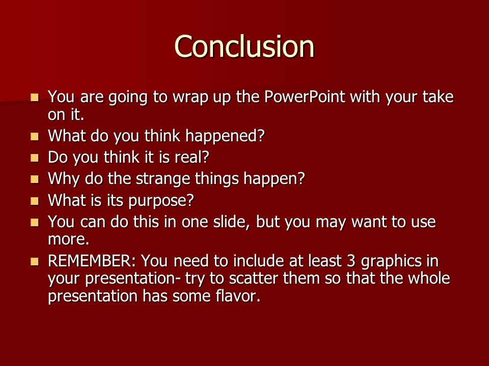 Conclusion You are going to wrap up the PowerPoint with your take on it. What do you think happened