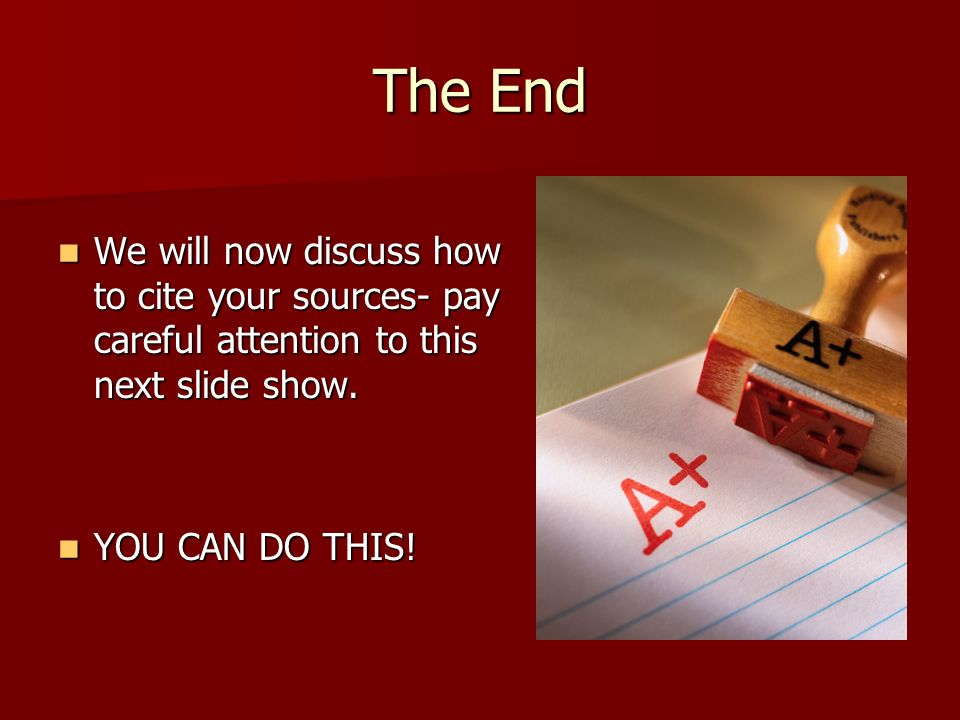 The End We will now discuss how to cite your sources- pay careful attention to this next slide show.