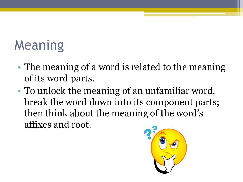 Meaning The meaning of a word is related to the meaning of its word parts.