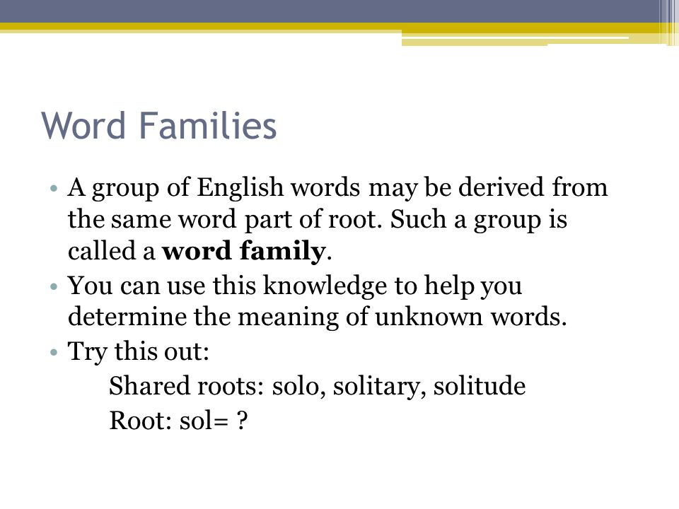 Word Families A group of English words may be derived from the same word part of root. Such a group is called a word family.