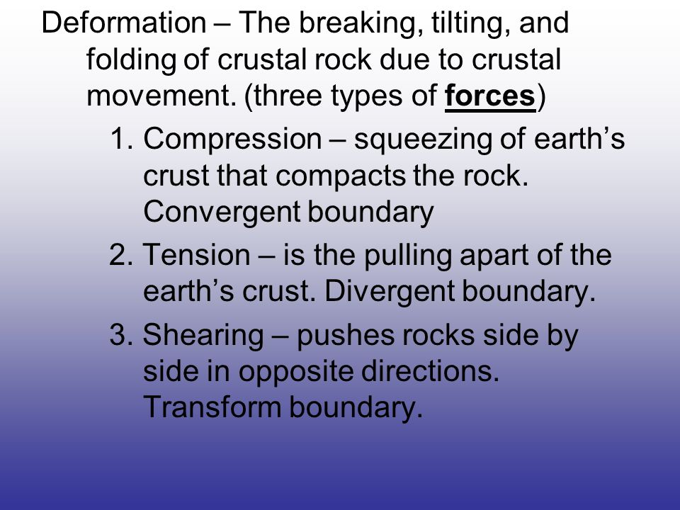 Deformation – The breaking, tilting, and folding of crustal rock due to crustal movement. (three types of forces)