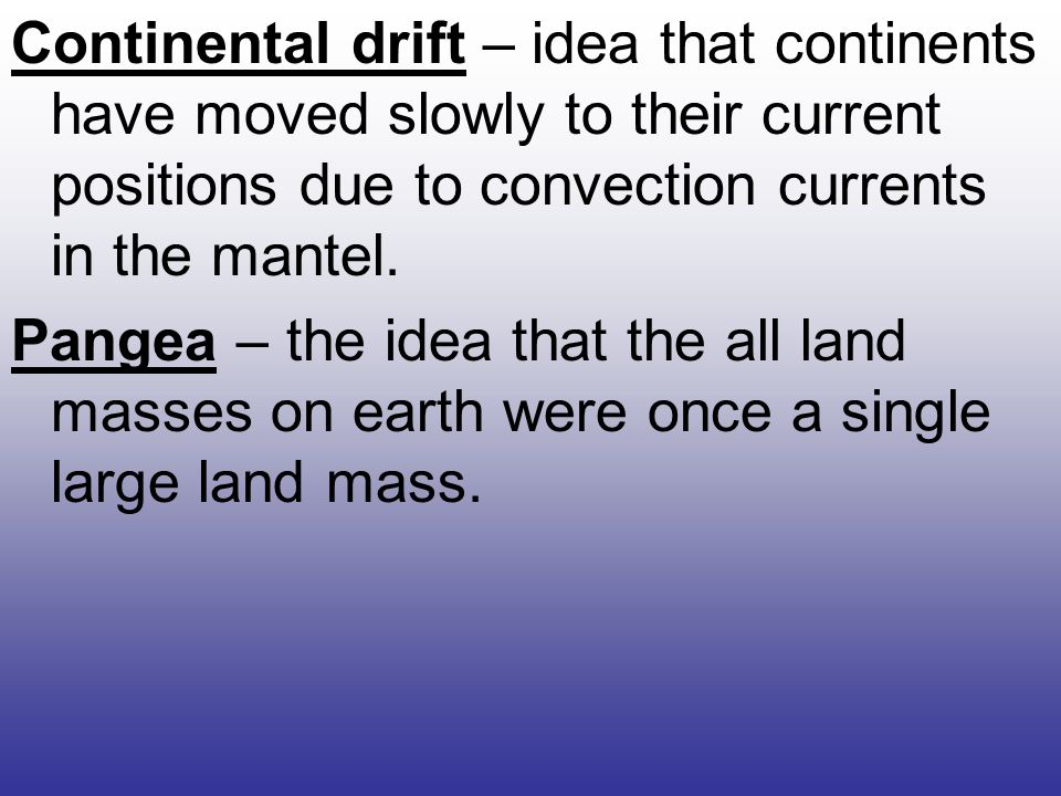 Continental drift – idea that continents have moved slowly to their current positions due to convection currents in the mantel.