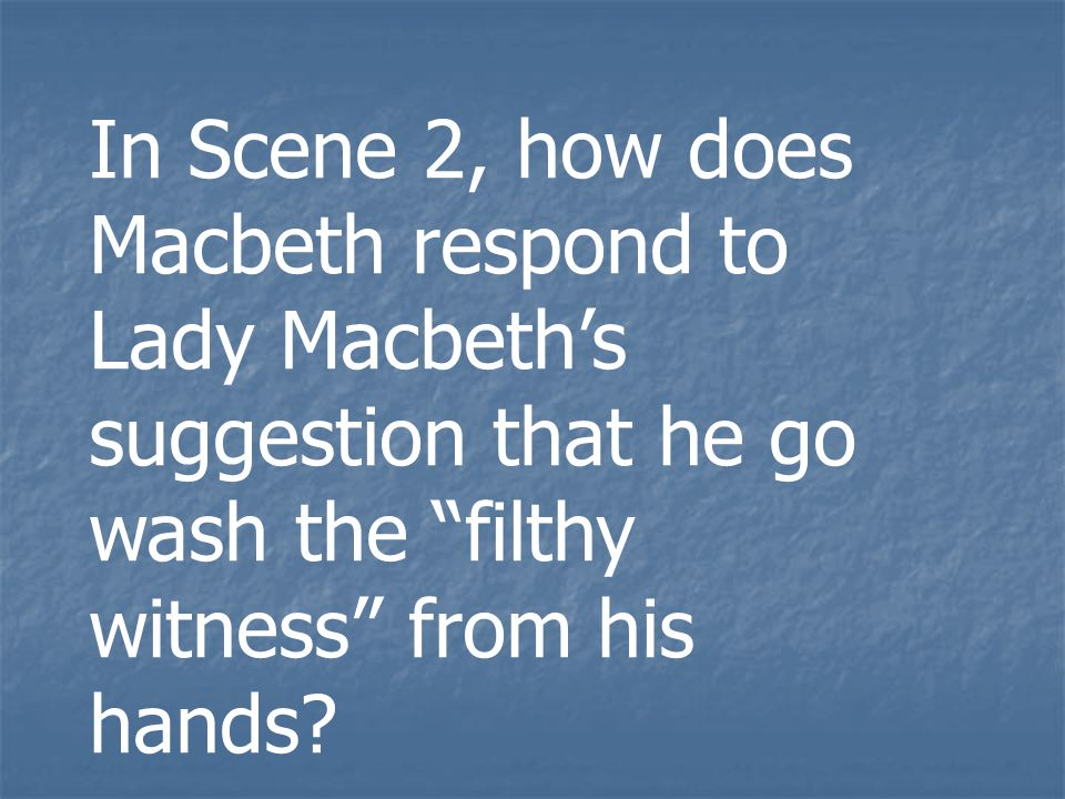 In Scene 2, how does Macbeth respond to Lady Macbeth's suggestion that he go wash the filthy witness from his hands