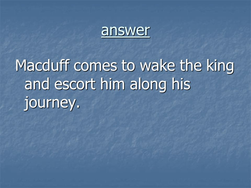 answer Macduff comes to wake the king and escort him along his journey.