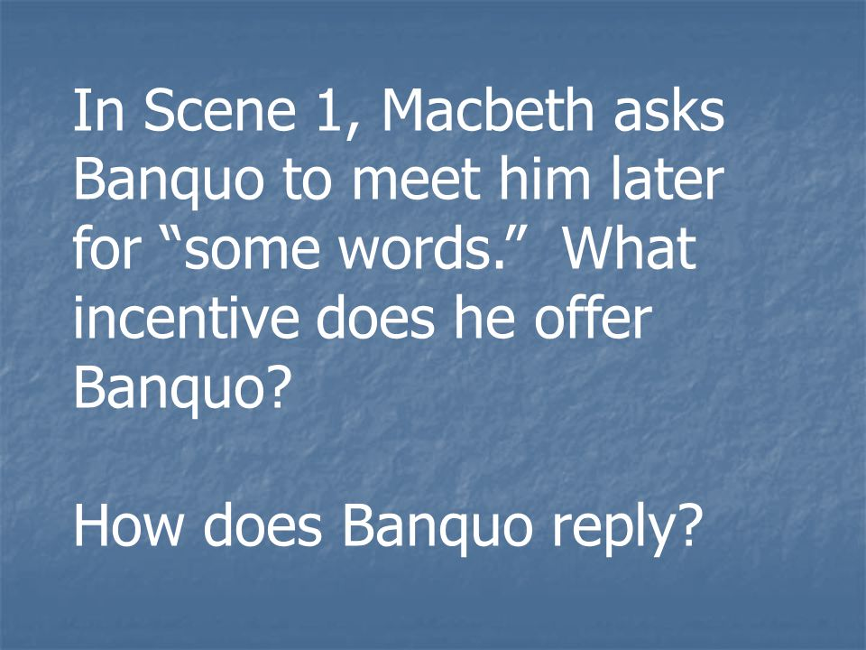 In Scene 1, Macbeth asks Banquo to meet him later for some words