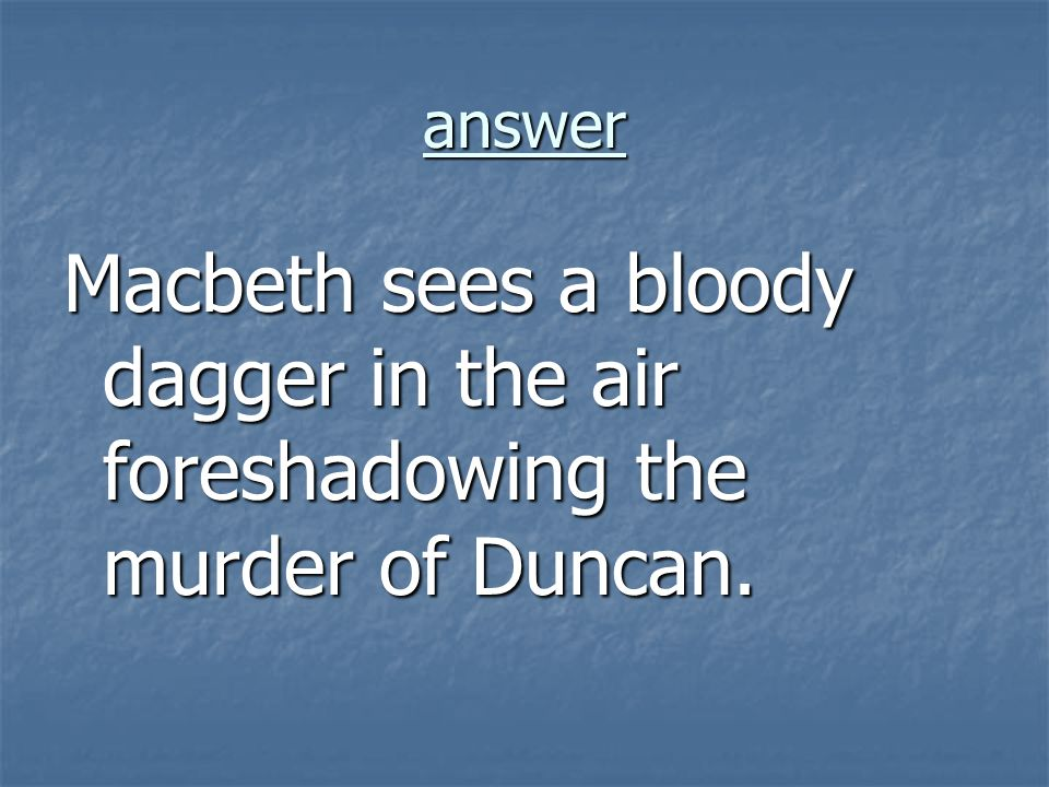 answer Macbeth sees a bloody dagger in the air foreshadowing the murder of Duncan.