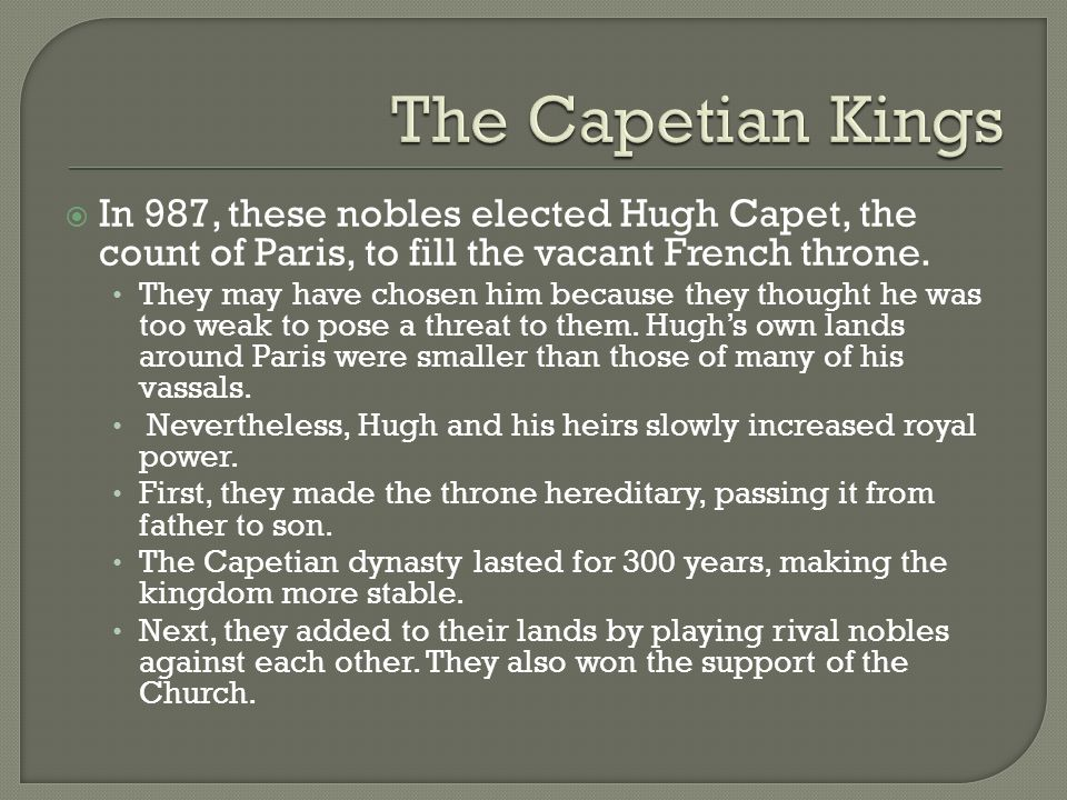 The Capetian Kings In 987, these nobles elected Hugh Capet, the count of Paris, to fill the vacant French throne.