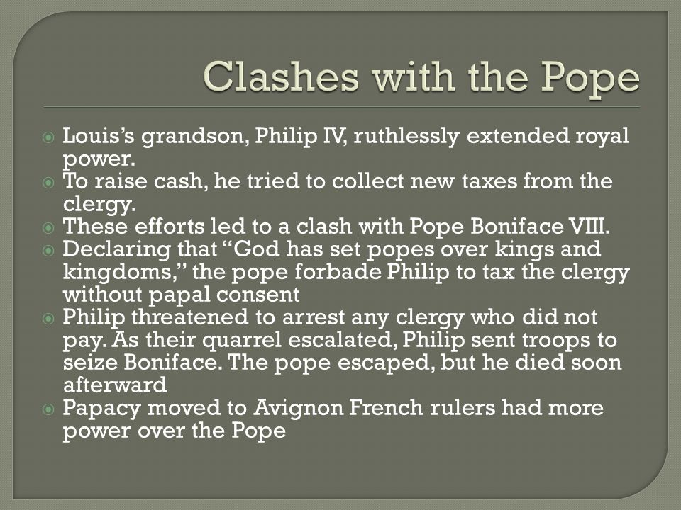 Clashes with the Pope Louis's grandson, Philip IV, ruthlessly extended royal power. To raise cash, he tried to collect new taxes from the clergy.