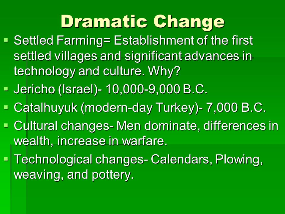 Dramatic Change Settled Farming= Establishment of the first settled villages and significant advances in technology and culture. Why
