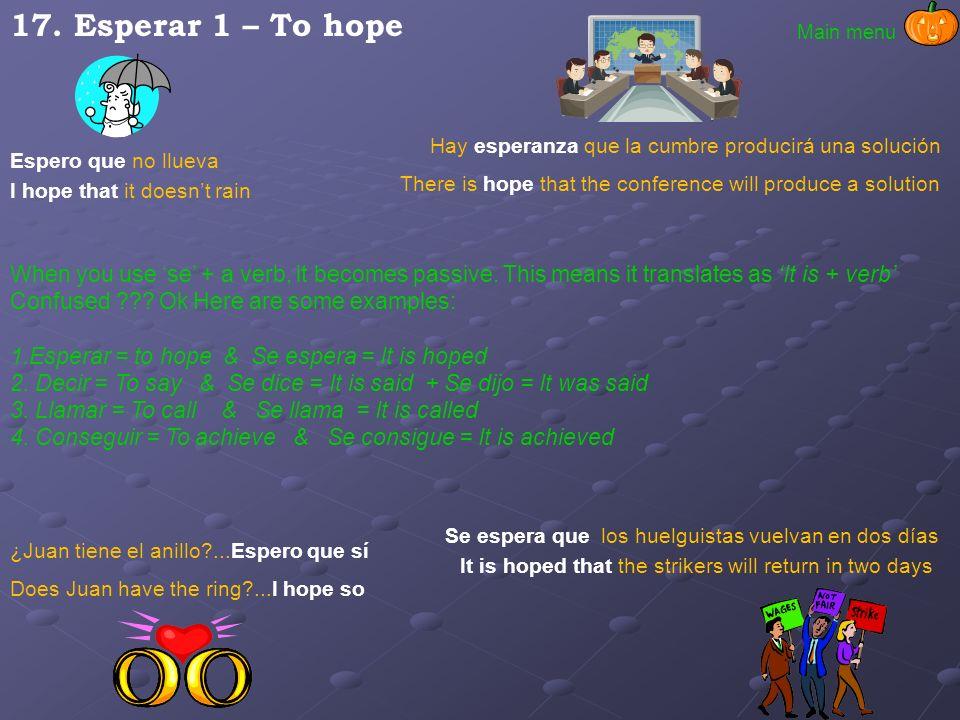 17. Esperar 1 – To hope Main menu. Hay esperanza que la cumbre producirá una solución. Espero que no llueva.