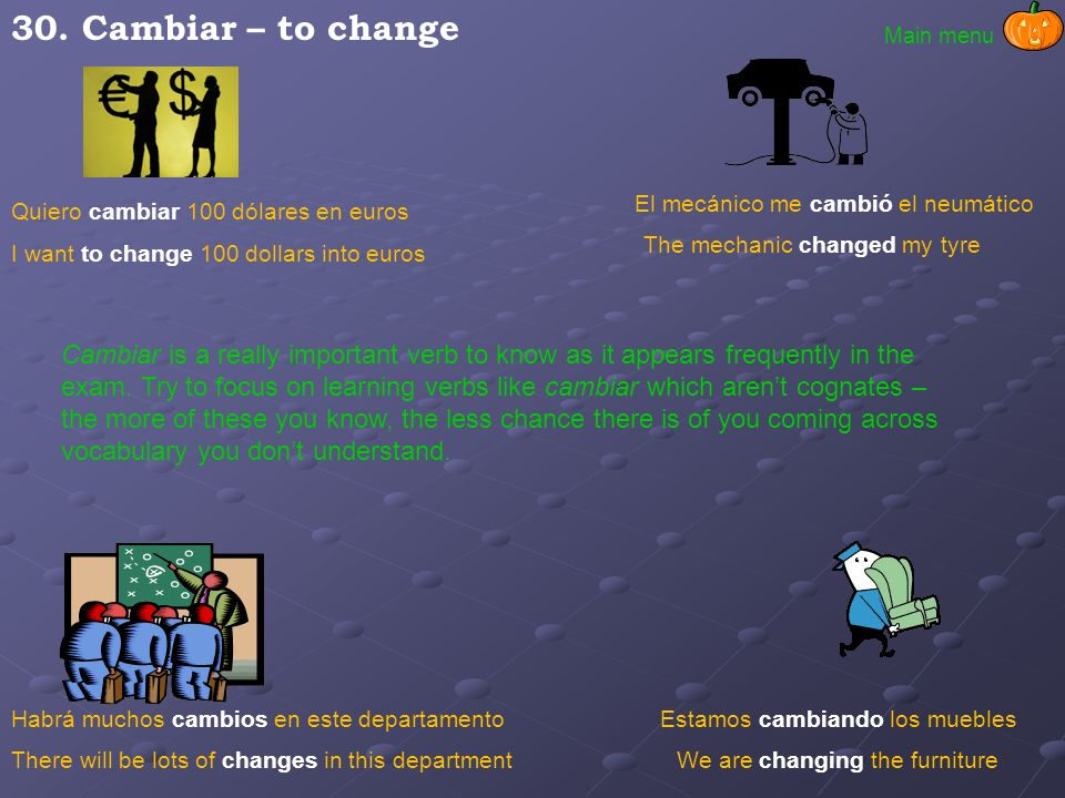 30. Cambiar – to change Main menu. El mecánico me cambió el neumático. Quiero cambiar 100 dólares en euros.