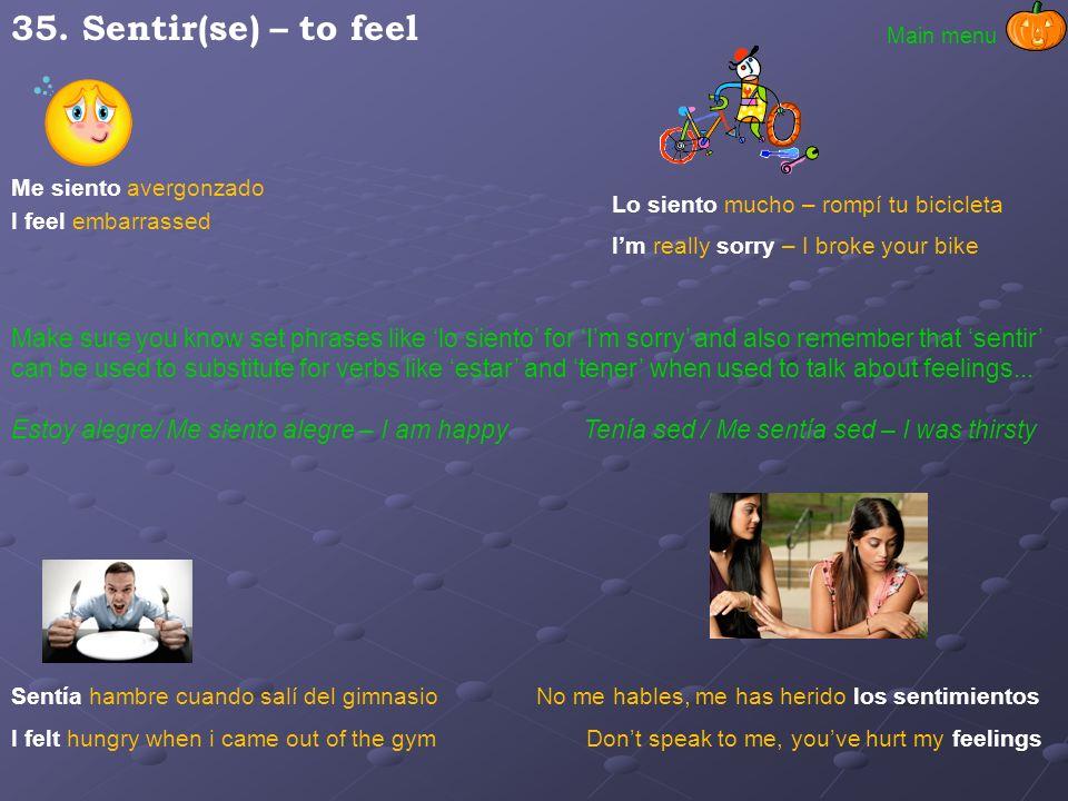 35. Sentir(se) – to feel Main menu. Me siento avergonzado. Lo siento mucho – rompí tu bicicleta. I feel embarrassed.