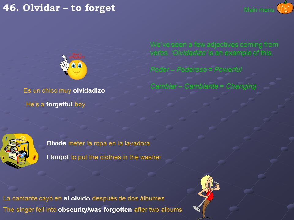 46. Olvidar – to forget Main menu. We've seen a few adjectives coming from verbs. 'Olvidadizo' is an example of this.