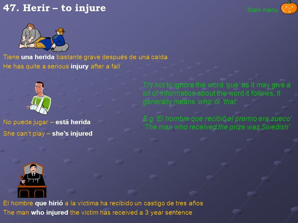 47. Herir – to injure Main menu. Tiene una herida bastante grave después de una caída. He has quite a serious injury after a fall.