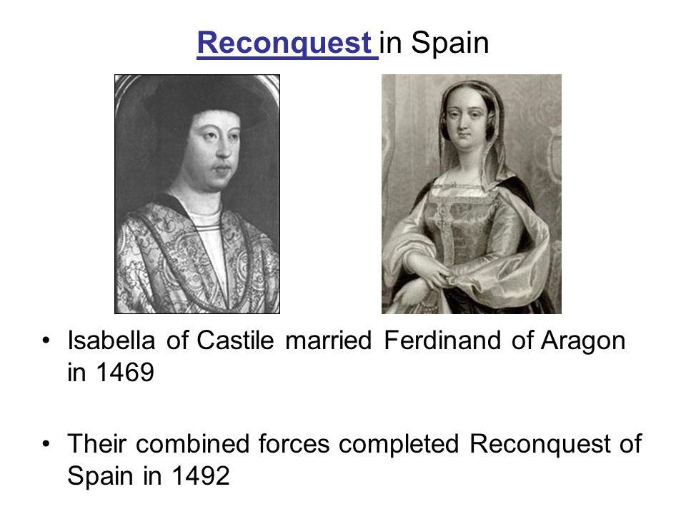 Reconquest in Spain Isabella of Castile married Ferdinand of Aragon in 1469.