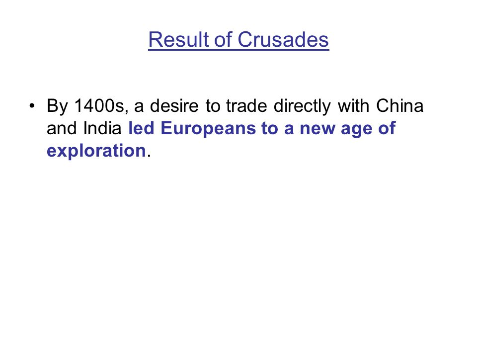 Result of Crusades By 1400s, a desire to trade directly with China and India led Europeans to a new age of exploration.