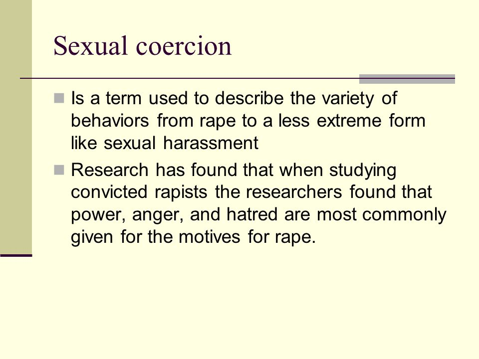 Sexual coercion Is a term used to describe the variety of behaviors from rape to a less extreme form like sexual harassment.