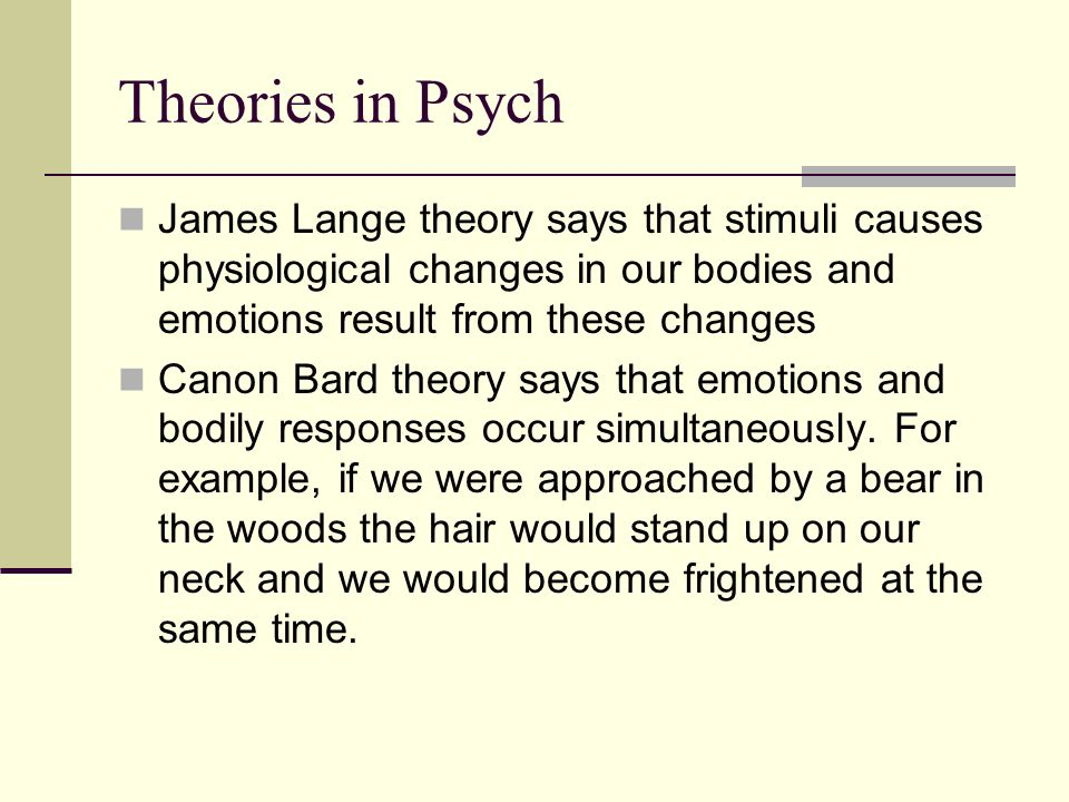 Theories in Psych James Lange theory says that stimuli causes physiological changes in our bodies and emotions result from these changes.