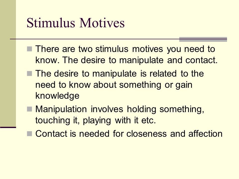 Stimulus Motives There are two stimulus motives you need to know. The desire to manipulate and contact.