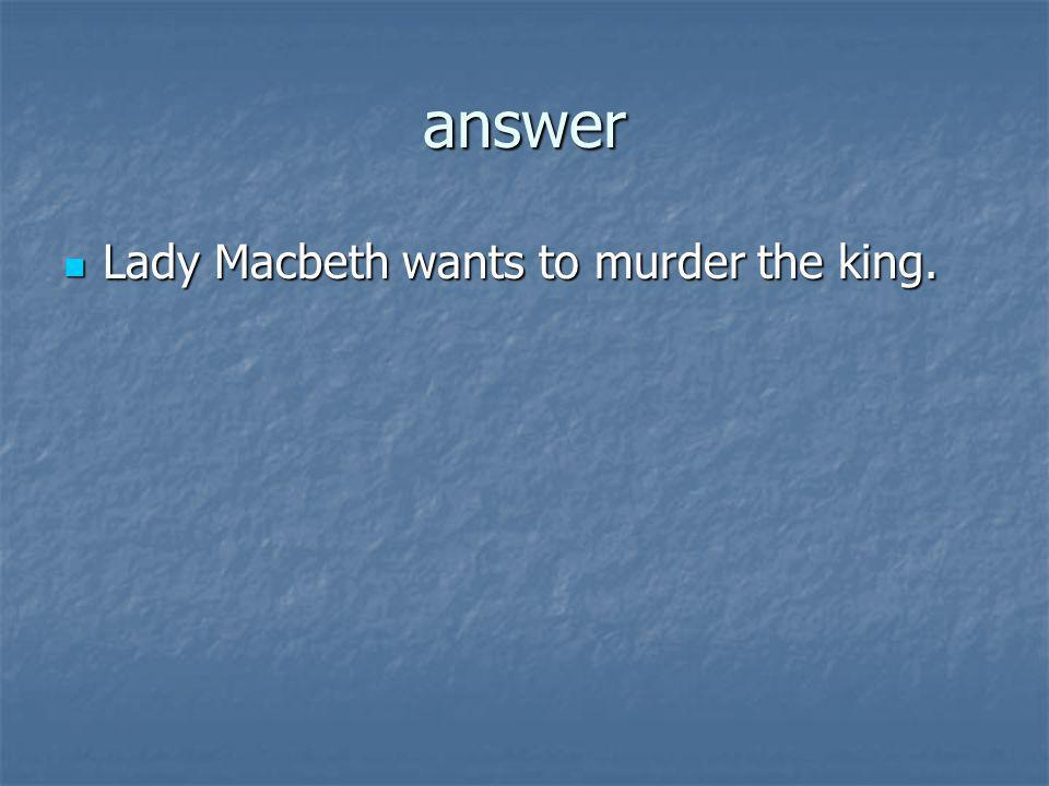 answer Lady Macbeth wants to murder the king.