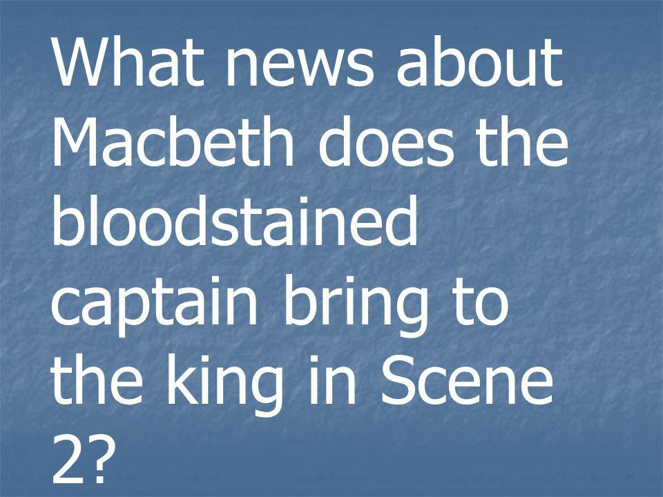 What news about Macbeth does the bloodstained captain bring to the king in Scene 2