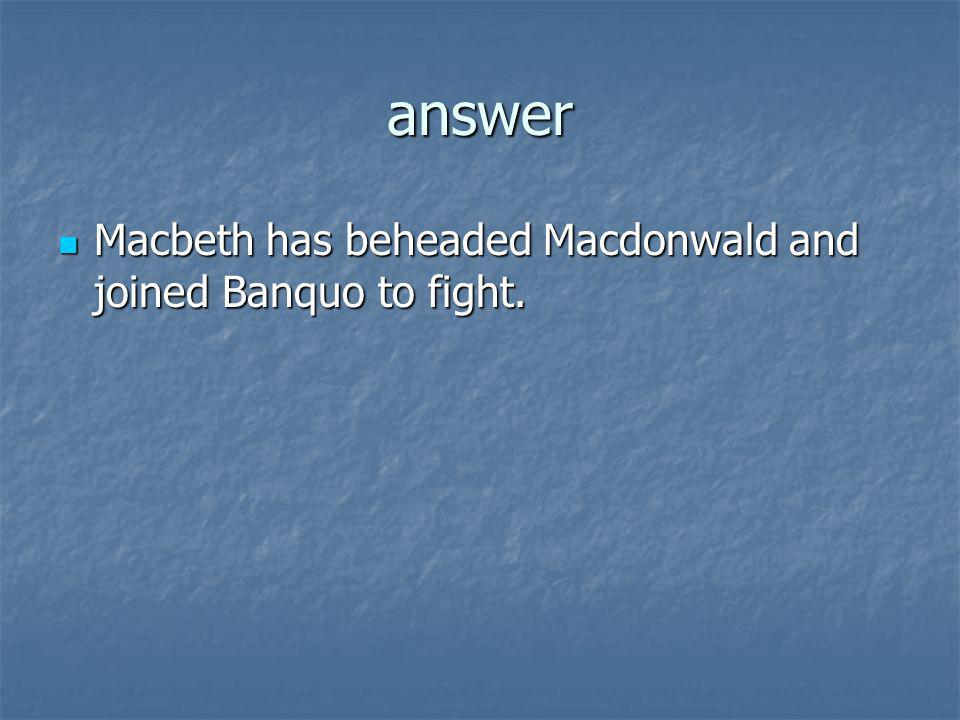 answer Macbeth has beheaded Macdonwald and joined Banquo to fight.