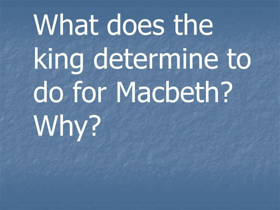 What does the king determine to do for Macbeth Why