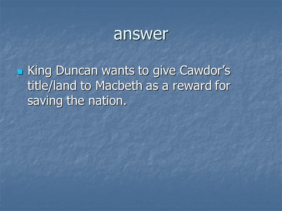 answer King Duncan wants to give Cawdor's title/land to Macbeth as a reward for saving the nation.